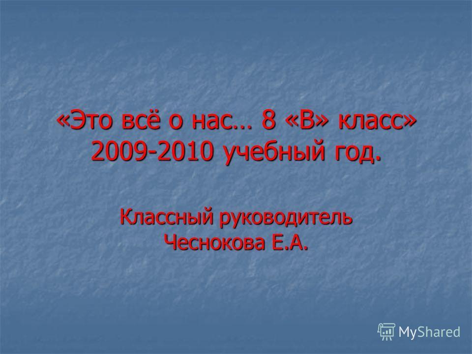 «Это всё о нас… 8 «В» класс» 2009-2010 учебный год. Классный руководитель Чеснокова Е.А.