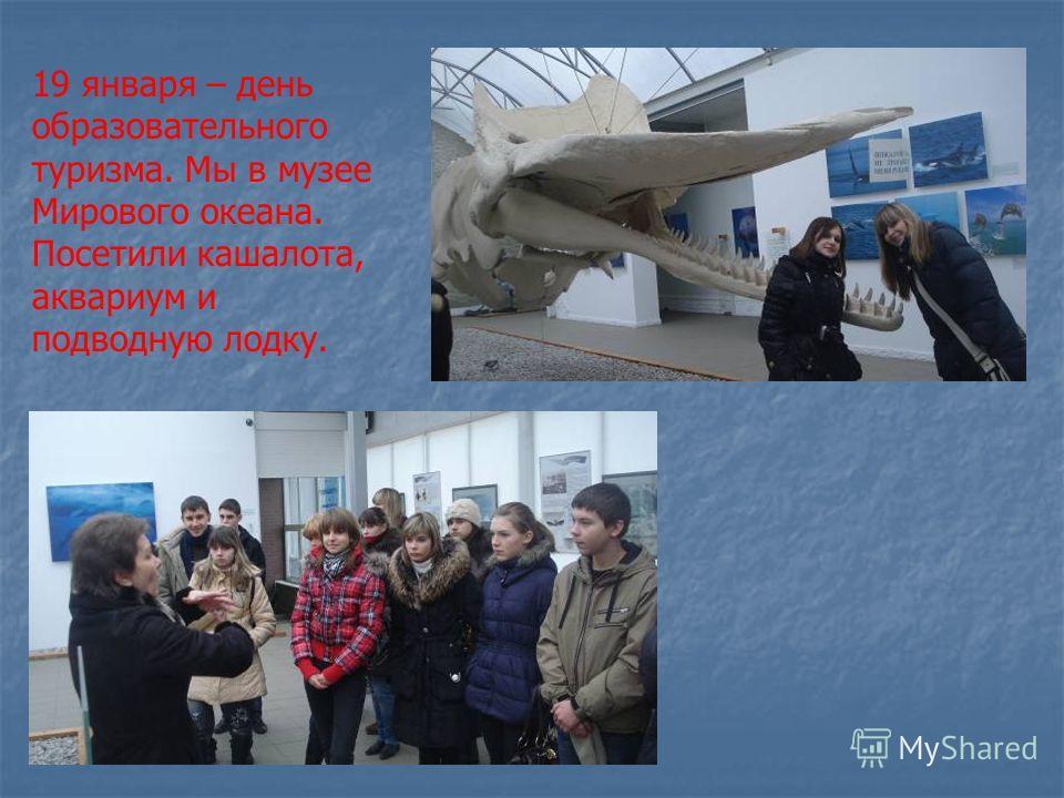 19 января – день образовательного туризма. Мы в музее Мирового океана. Посетили кашалота, аквариум и подводную лодку.