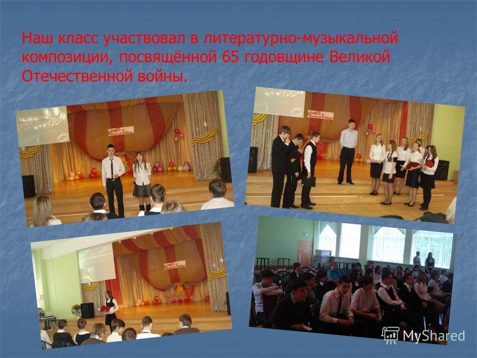 Наш класс участвовал в литературно-музыкальной композиции, посвящённой 65 годовщине Великой Отечественной войны.