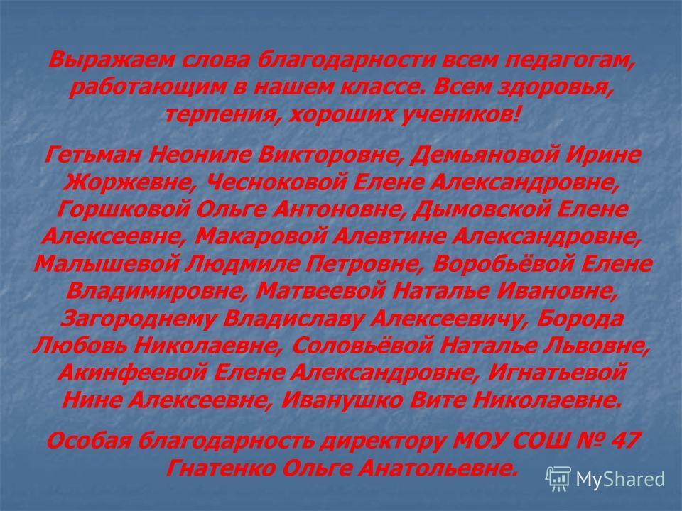 Выражаем слова благодарности всем педагогам, работающим в нашем классе. Всем здоровья, терпения, хороших учеников! Гетьман Неониле Викторовне, Демьяновой Ирине Жоржевне, Чесноковой Елене Александровне, Горшковой Ольге Антоновне, Дымовской Елене Алекс