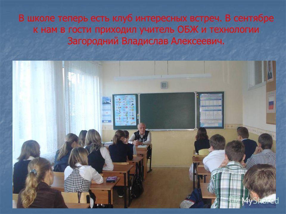 В школе теперь есть клуб интересных встреч. В сентябре к нам в гости приходил учитель ОБЖ и технологии Загородний Владислав Алексеевич.