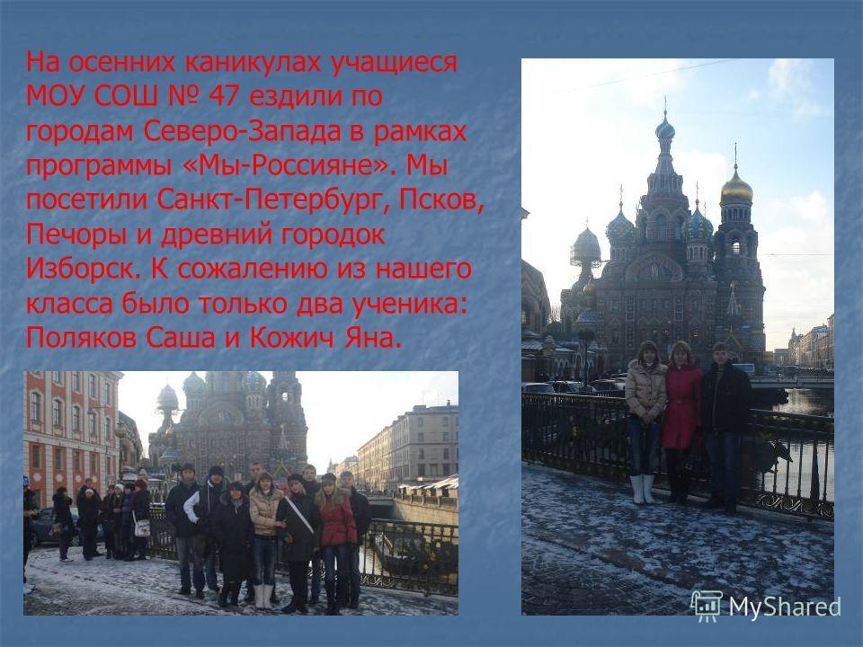 На осенних каникулах учащиеся МОУ СОШ 47 ездили по городам Северо-Запада в рамках программы «Мы-Россияне». Мы посетили Санкт-Петербург, Псков, Печоры и древний городок Изборск. К сожалению из нашего класса было только два ученика: Поляков Саша и Кожи