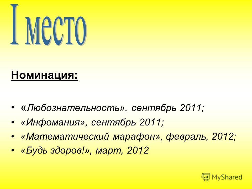Номинация: « Любознательность», сентябрь 2011; «Инфомания», сентябрь 2011; «Математический марафон», февраль, 2012; «Будь здоров!», март, 2012