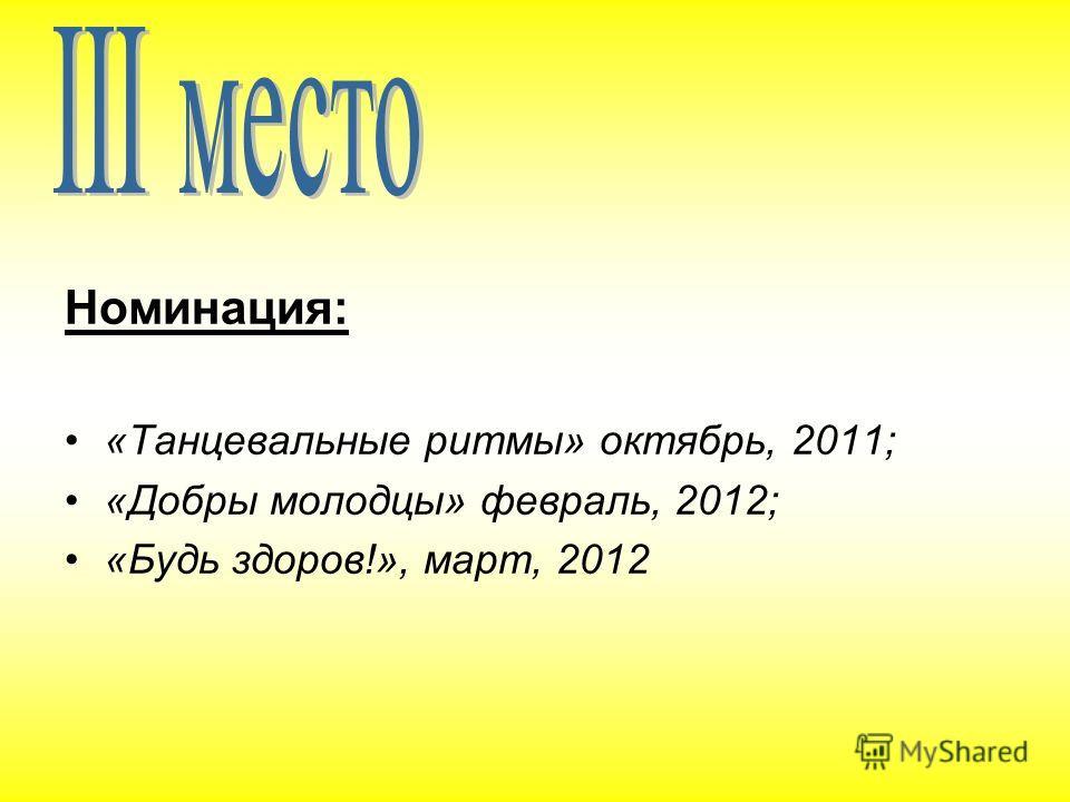 Номинация: «Танцевальные ритмы» октябрь, 2011; «Добры молодцы» февраль, 2012; «Будь здоров!», март, 2012