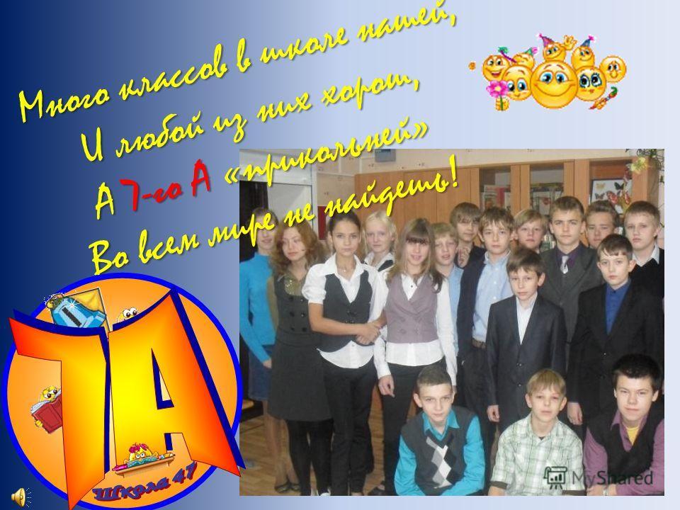 Много классов в школе нашей, И любой из них хорош, А 7-го А «прикольней» Во всем мире не найдешь!