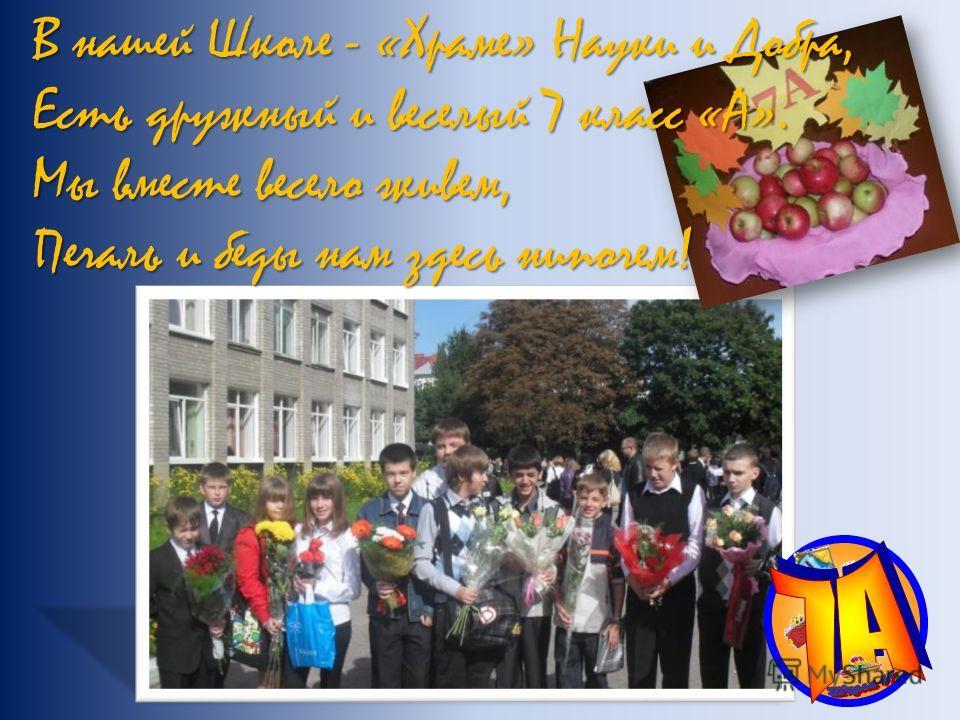 В нашей Школе - «Храме» Науки и Добра, Есть дружный и веселый 7 класс «А». Мы вместе весело живем, Печаль и беды нам здесь нипочем!