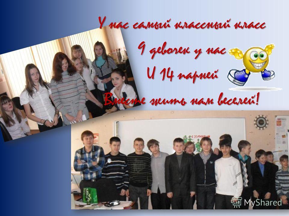У нас самый классный класс 9 девочек у нас И 14 парней Вместе жить нам веселей!