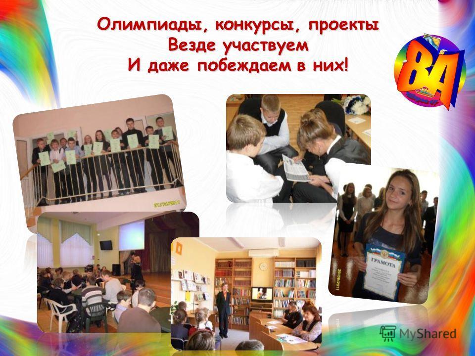 Олимпиады, конкурсы, проекты Везде участвуем И даже побеждаем в них!