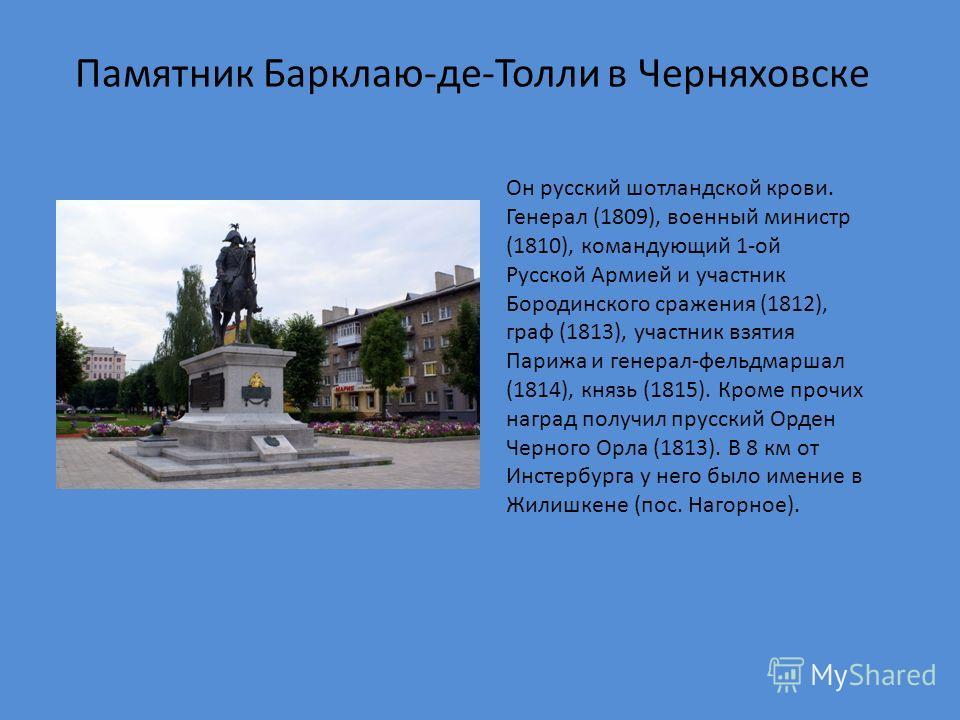 Памятник Барклаю-де-Толли в Черняховске Он русский шотландской крови. Генерал (1809), военный министр (1810), командующий 1-ой Русской Армией и участник Бородинского сражения (1812), граф (1813), участник взятия Парижа и генерал-фельдмаршал (1814), к