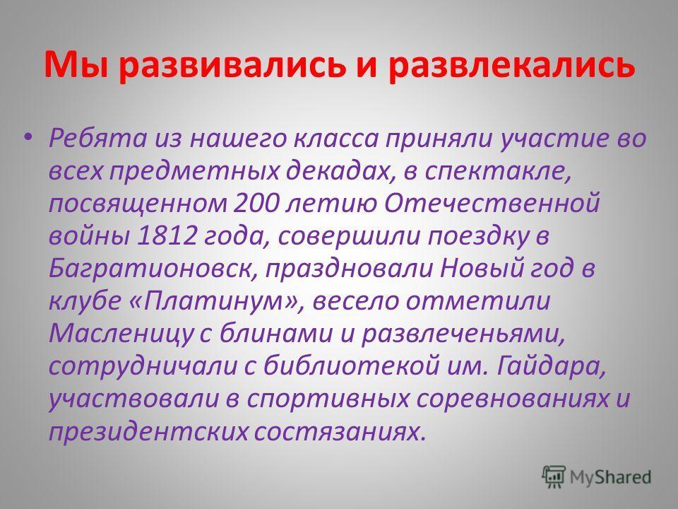 Мы развивались и развлекались Ребята из нашего класса приняли участие во всех предметных декадах, в спектакле, посвященном 200 летию Отечественной войны 1812 года, совершили поездку в Багратионовск, праздновали Новый год в клубе «Платинум», весело от
