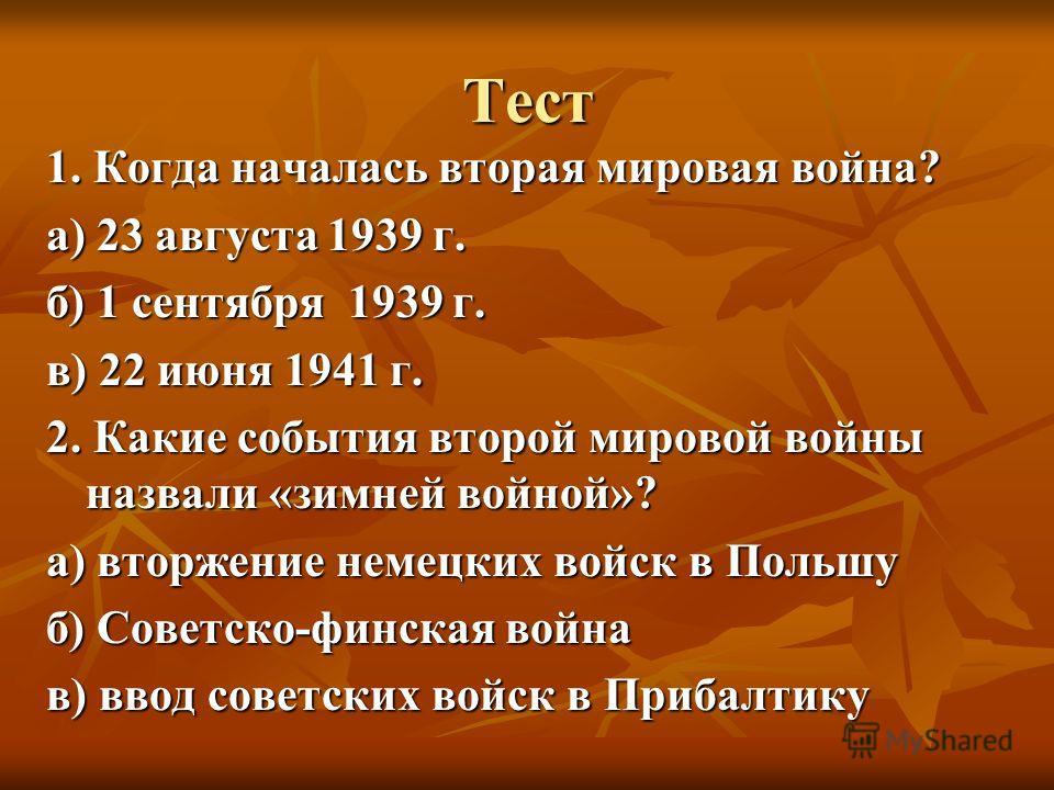 Тест 1. Когда началась вторая мировая война? а) 23 августа 1939 г. б) 1 сентября 1939 г. в) 22 июня 1941 г. 2. Какие события второй мировой войны назвали «зимней войной»? а) вторжение немецких войск в Польшу б) Советско-финская война в) ввод советски