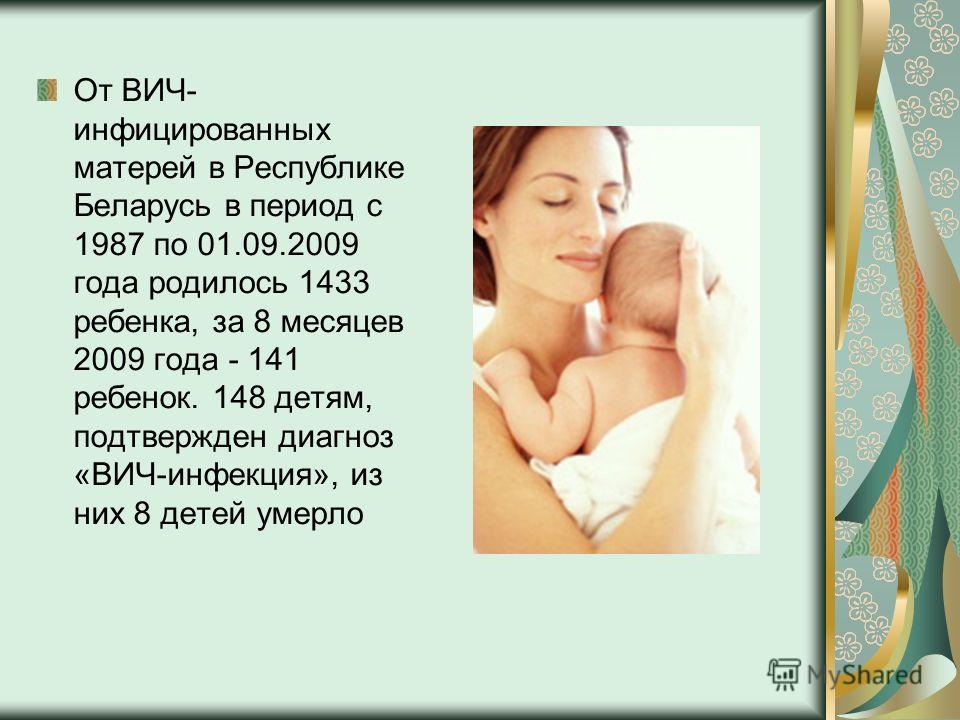 От ВИЧ- инфицированных матерей в Республике Беларусь в период с 1987 по 01.09.2009 года родилось 1433 ребенка, за 8 месяцев 2009 года - 141 ребенок. 148 детям, подтвержден диагноз «ВИЧ-инфекция», из них 8 детей умерло
