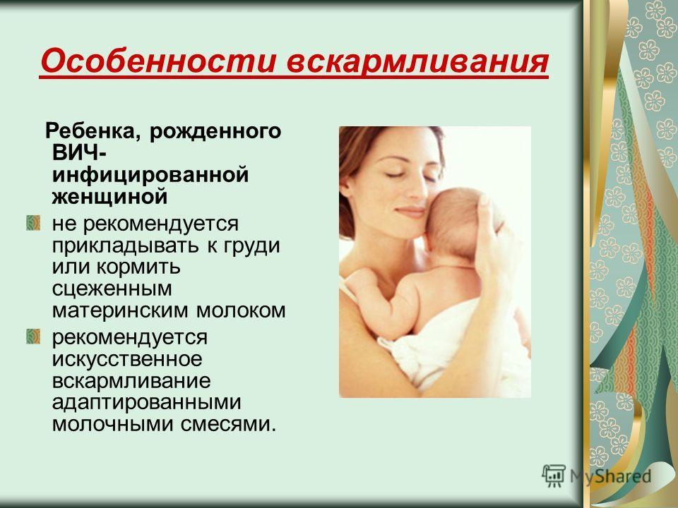 Особенности вскармливания Ребенка, рожденного ВИЧ- инфицированной женщиной не рекомендуется прикладывать к груди или кормить сцеженным материнским молоком рекомендуется искусственное вскармливание адаптированными молочными смесями.
