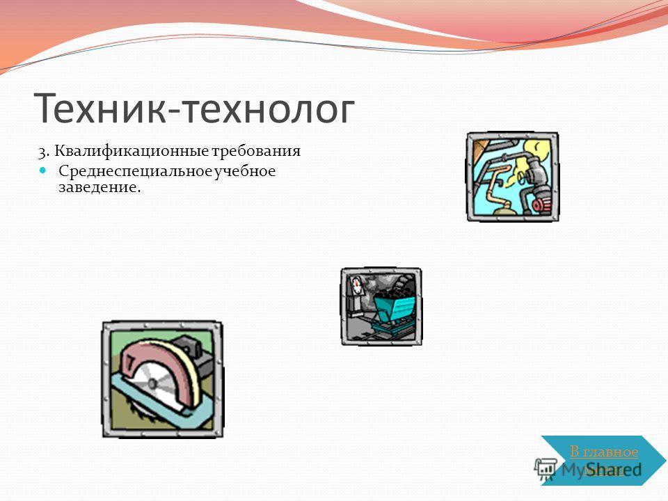 Техник-технолог 3. Квалификационные требования Среднеспециальное учебное заведение. В главное меню