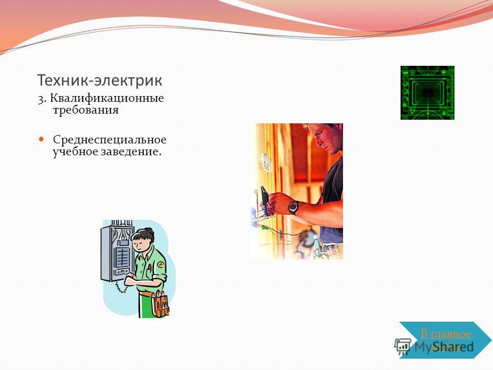 Техник-электрик 3. Квалификационные требования Среднеспециальное учебное заведение. В главное меню