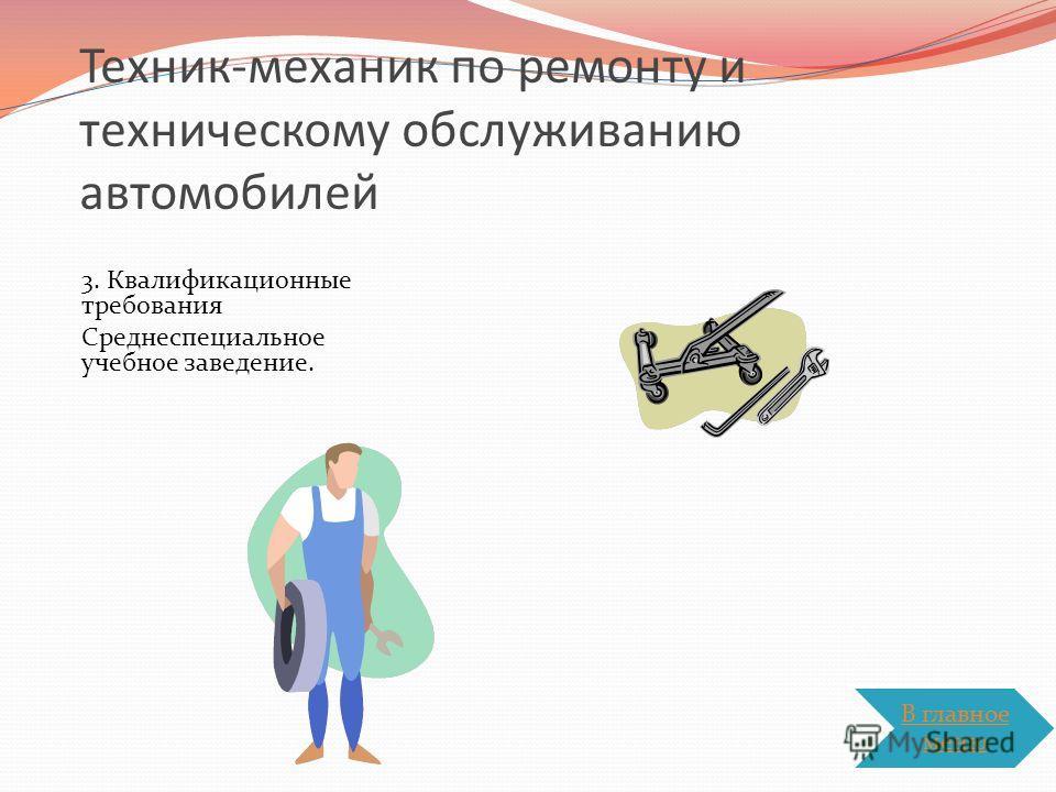Техник-механик по ремонту и техническому обслуживанию автомобилей 3. Квалификационные требования Среднеспециальное учебное заведение. В главное меню