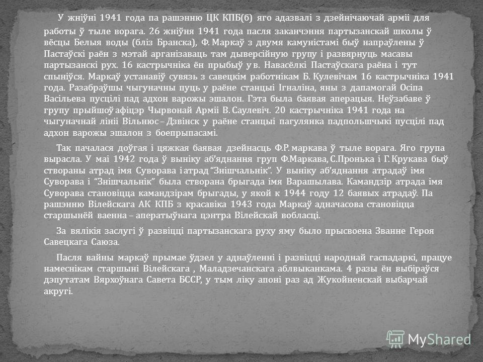 У жніўні 1941 года па рашэнню ЦК КПБ(б) яго адазвалі з дзейнічаючай арміі для работы ў тыле ворага. 26 жніўня 1941 года пасля заканчэння партызанскай школы ў вёсцы Белыя воды (бліз Бранска), Ф. Маркаў з двумя камуністамі быў напраўлены ў Пастаўскі ра