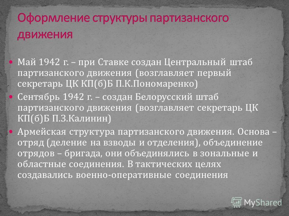 Май 1942 г. – при Ставке создан Центральный штаб партизанского движения (возглавляет первый секретарь ЦК КП(б)Б П.К.Пономаренко) Сентябрь 1942 г. – создан Белорусский штаб партизанского движения (возглавляет секретарь ЦК КП(б)Б П.З.Калинин) Армейская