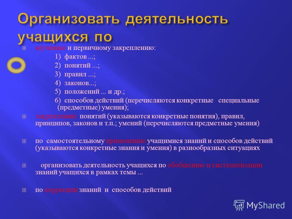 изучению и первичному закреплению : 1) фактов...; 2) понятий...; 3) правил...; 4) законов...; 5) положений... и др.; 6) способов действий ( перечисляются конкретные специальные ( предметные ) умения ); закреплению понятий ( указываются конкретные пон