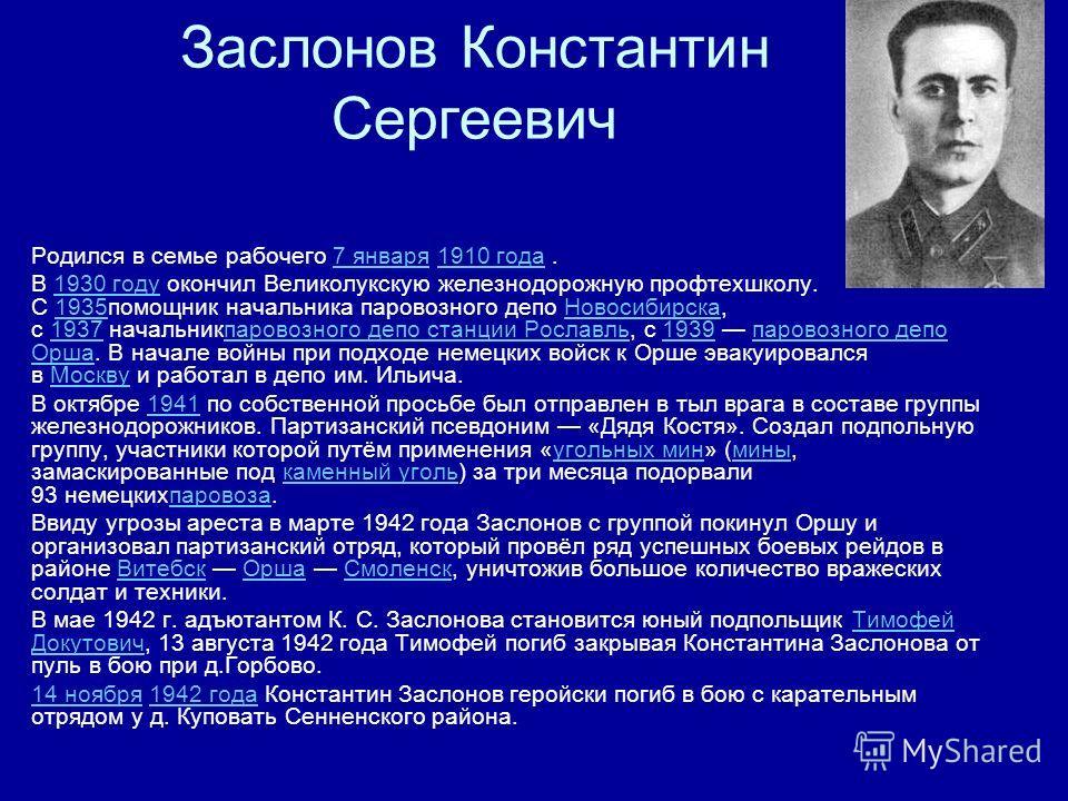 Заслонов Константин Сергеевич Родился в семье рабочего 7 января 1910 года.7 января1910 года В 1930 году окончил Великолукскую железнодорожную профтехшколу. С 1935помощник начальника паровозного депо Новосибирска, с 1937 начальникпаровозного депо стан