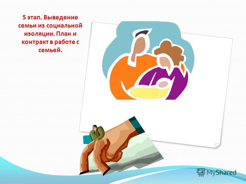 5 этап. Выведение семьи из социальной изоляции. План и контракт в работе с семьей.