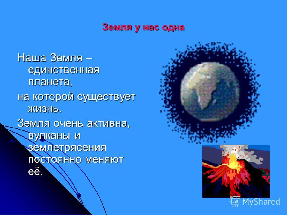 Земля у нас одна Наша Земля – единственная планета, на которой существует жизнь. Земля очень активна, вулканы и землетрясения постоянно меняют её.