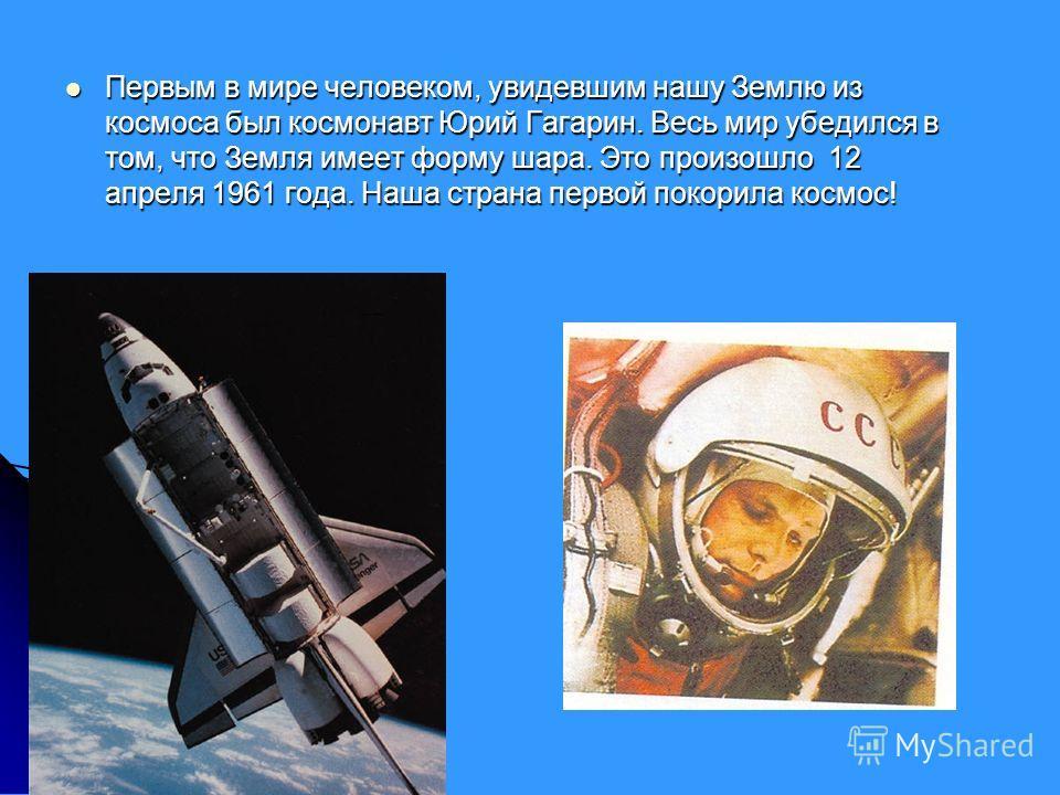 Первым в мире человеком, увидевшим нашу Землю из космоса был космонавт Юрий Гагарин. Весь мир убедился в том, что Земля имеет форму шара. Это произошло 12 апреля 1961 года. Наша страна первой покорила космос! Первым в мире человеком, увидевшим нашу З