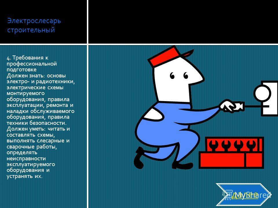 Электрослесарь строительный 4. Требования к профессиональной подготовке Должен знать: основы электро- и радиотехники, электрические схемы монтируемого оборудования, правила эксплуатации, ремонта и наладки обслуживаемого оборудования, правила техники