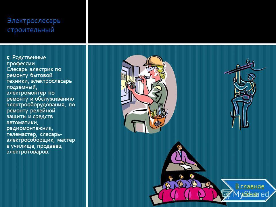 Электрослесарь строительный 5. Родственные профессии Слесарь электрик по ремонту бытовой техники, электрослесарь подземный, электромонтер по ремонту и обслуживанию электрооборудования, по ремонту релейной защиты и средств автоматики, радиомонтажник,