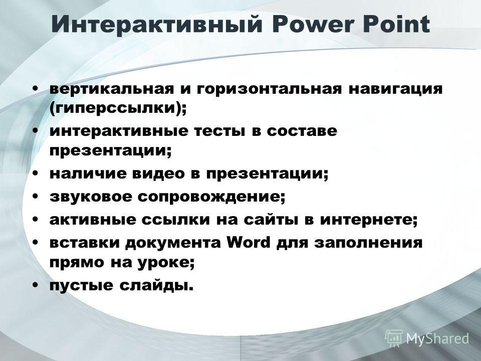 Интерактивный Power Point вертикальная и горизонтальная навигация (гиперссылки); интерактивные тесты в составе презентации; наличие видео в презентации; звуковое сопровождение; активные ссылки на сайты в интернете; вставки документа Word для заполнен
