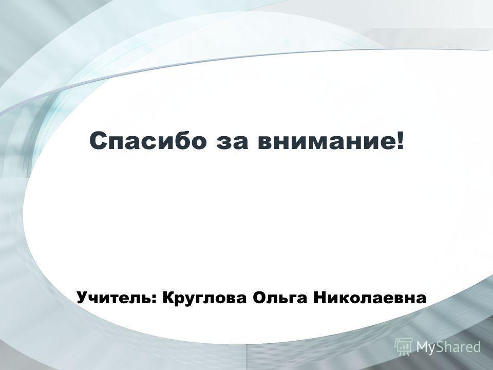 Спасибо за внимание! Учитель: Круглова Ольга Николаевна