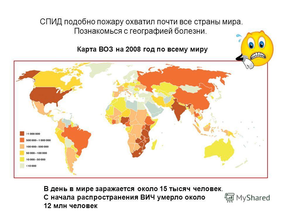 СПИД подобно пожару охватил почти все страны мира. Познакомься с географией болезни. Карта ВОЗ на 2008 год по всему миру В день в мире заражается около 15 тысяч человек. С начала распространения ВИЧ умерло около 12 млн человек