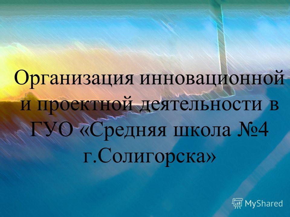 Организация инновационной и проектной деятельности в ГУО «Средняя школа 4 г.Солигорска»