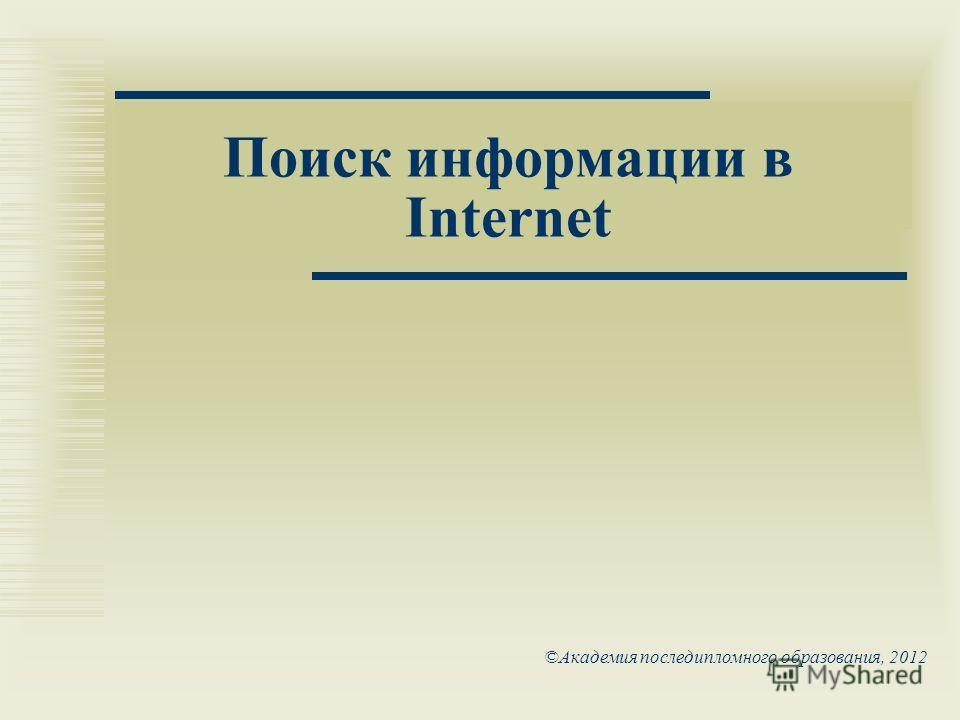 ©Академия последипломного образования, 2012 Поиск информации в Internet