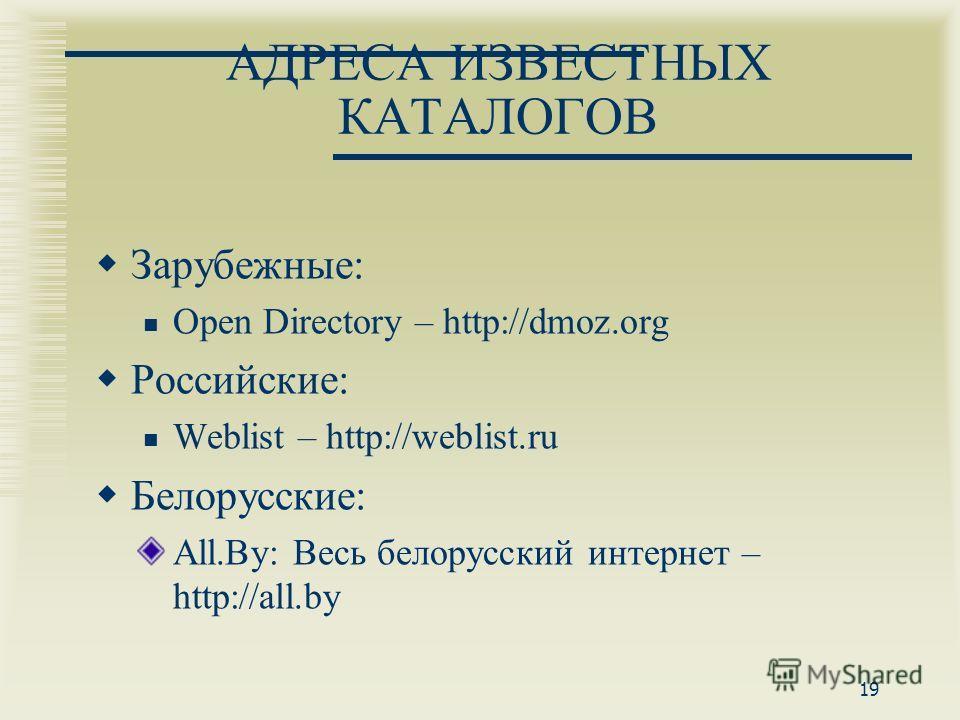 19 АДРЕСА ИЗВЕСТНЫХ КАТАЛОГОВ Зарубежные: Open Directory – http://dmoz.org Российские: Weblist – http://weblist.ru Белорусские: All.By: Весь белорусский интернет – http://all.by