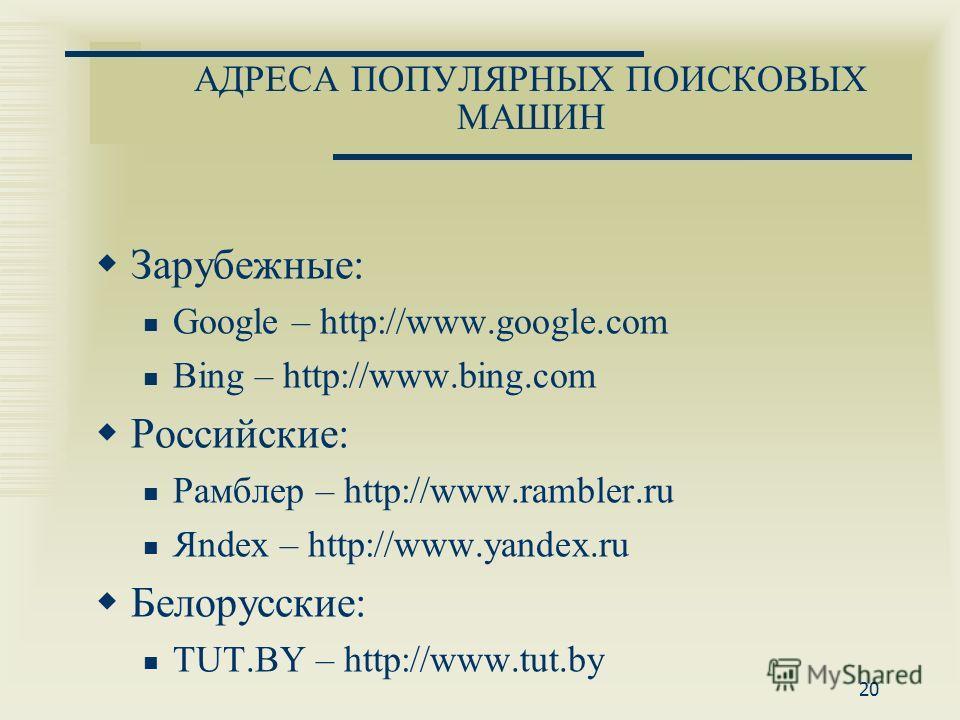 АДРЕСА ПОПУЛЯРНЫХ ПОИСКОВЫХ МАШИН Зарубежные: Google – http://www.google.com Bing – http://www.bing.com Российские: Рамблер – http://www.rambler.ru Яndex – http://www.yandex.ru Белорусские: TUT.BY – http://www.tut.by 20