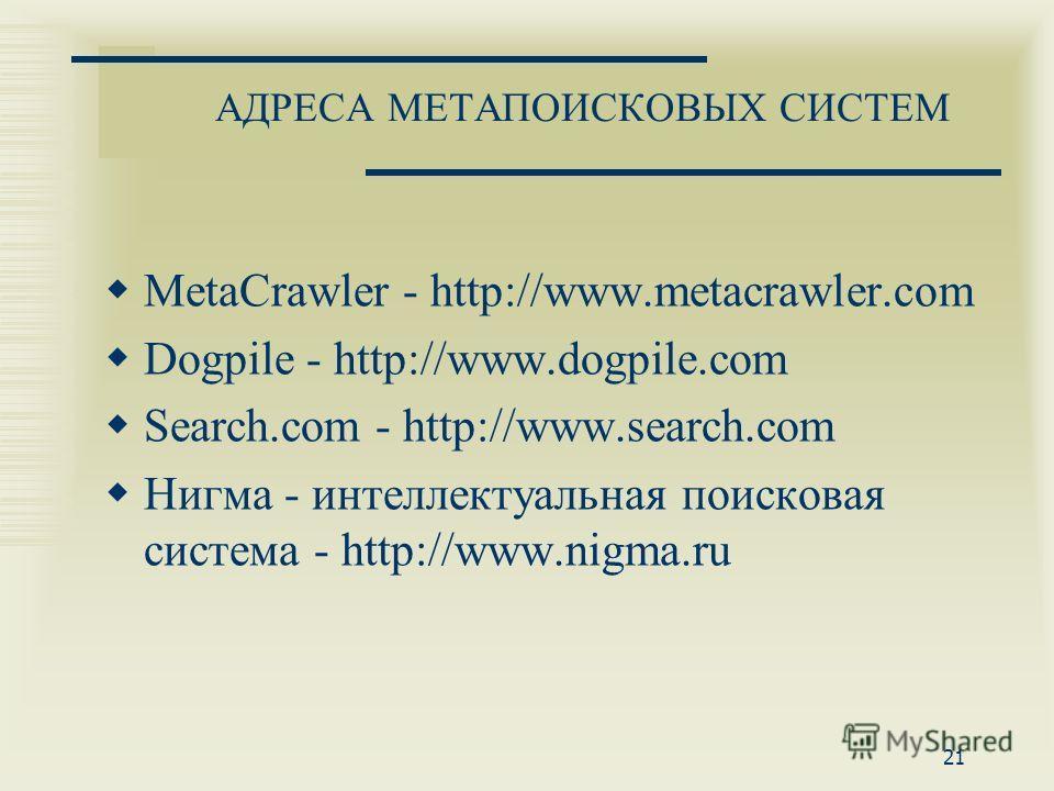 АДРЕСА МЕТАПОИСКОВЫХ СИСТЕМ MetaCrawler - http://www.metacrawler.com Dogpile - http://www.dogpile.com Search.com - http://www.search.com Нигма - интеллектуальная поисковая система - http://www.nigma.ru 21