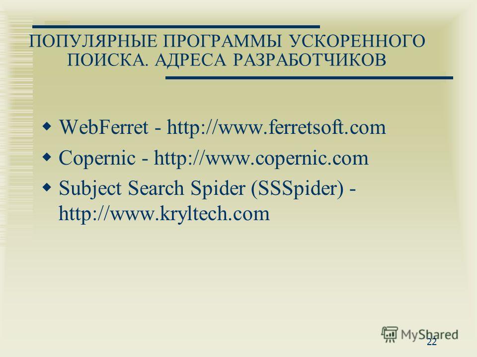 22 ПОПУЛЯРНЫЕ ПРОГРАММЫ УСКОРЕННОГО ПОИСКА. АДРЕСА РАЗРАБОТЧИКОВ WebFerret - http://www.ferretsoft.com Copernic - http://www.copernic.com Subject Search Spider (SSSpider) - http://www.kryltech.com