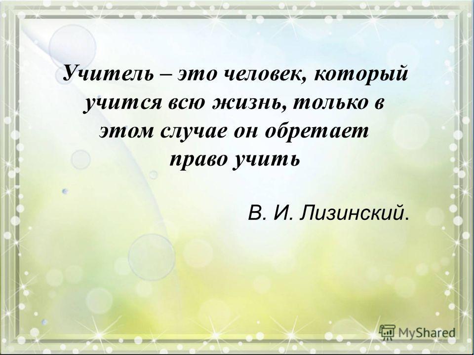 Учитель – это человек, который учится всю жизнь, только в этом случае он обретает право учить В. И. Лизинский.