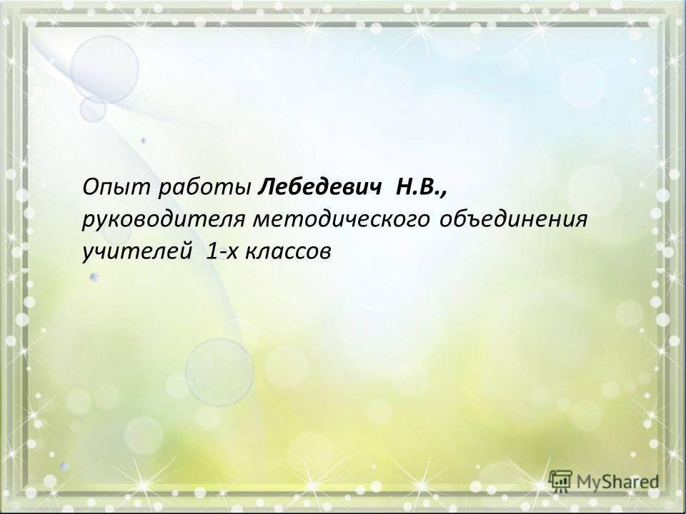 Опыт работы Лебедевич Н.В., руководителя методического объединения учителей 1-х классов