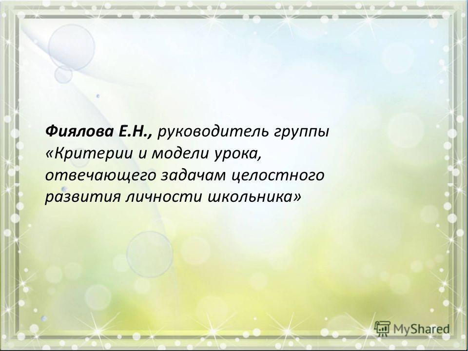 Фиялова Е.Н., руководитель группы «Критерии и модели урока, отвечающего задачам целостного развития личности школьника»