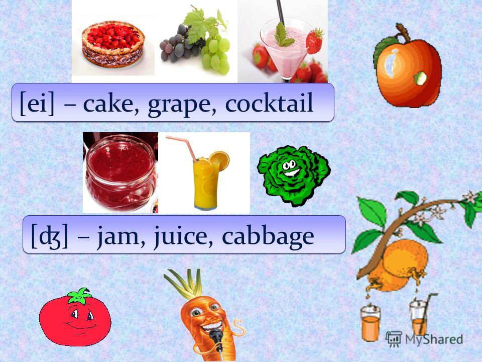 [ei] – cake, grape, cocktail [ ʤ ] – jam, juice, cabbage