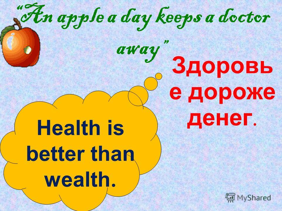 An apple a day keeps a doctor away Health is better than wealth. Здоровь е дороже денег.