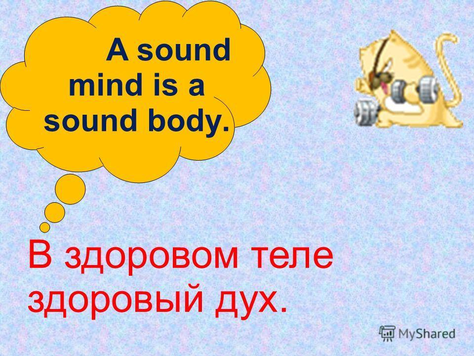 A sound mind is a sound body. В здоровом теле здоровый дух.
