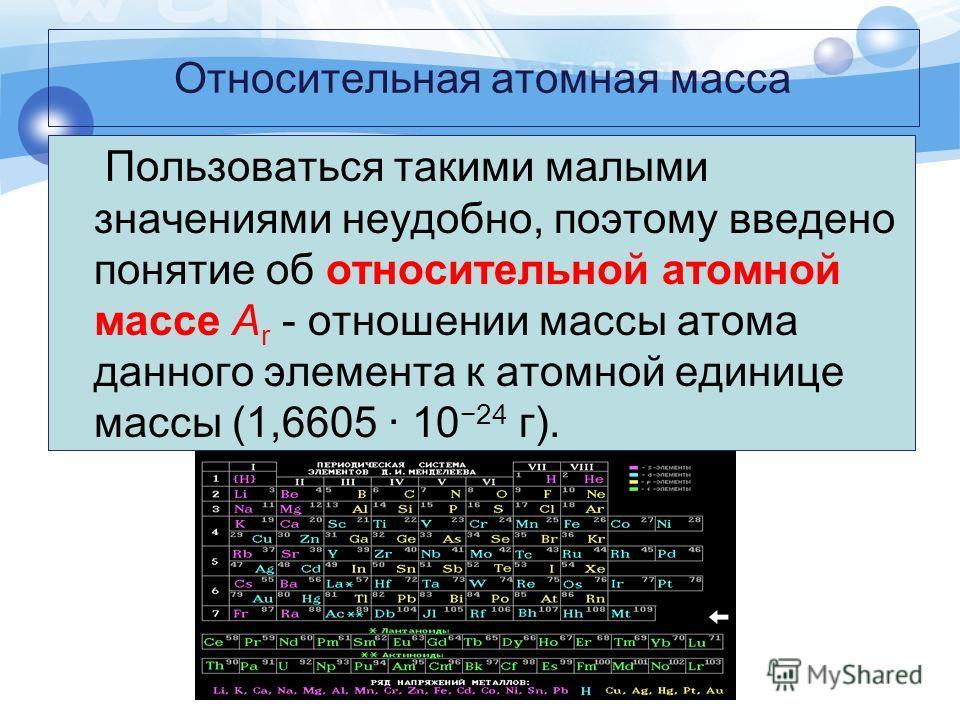 Относительная атомная масса Пользоваться такими малыми значениями неудобно, поэтому введено понятие об относительной атомной массе А r - отношении массы атома данного элемента к атомной единице массы (1,6605 · 10 24 г).