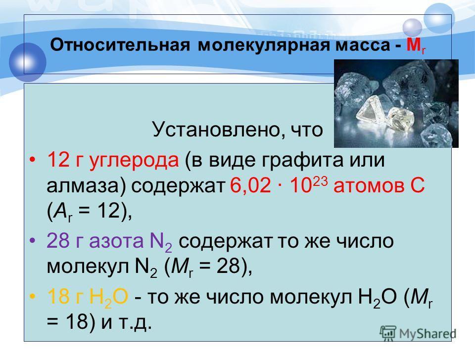 Относительная молекулярная масса - М r Установлено, что 12 г углерода (в виде графита или алмаза) содержат 6,02 · 10 23 атомов С (А r = 12), 28 г азота N 2 содержат то же число молекул N 2 (M r = 28), 18 г H 2 O - то же число молекул H 2 O (M r = 18)