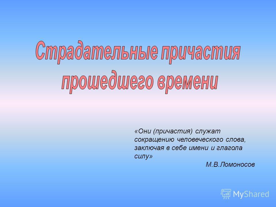 «Они (причастия) служат сокращению человеческого слова, заключая в себе имени и глагола силу» М.В.Ломоносов