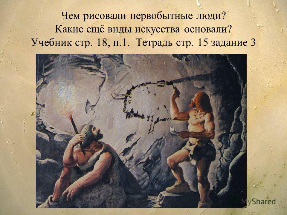 Чем рисовали первобытные люди? Какие ещё виды искусства основали? Учебник стр. 18, п.1. Тетрадь стр. 15 задание 3