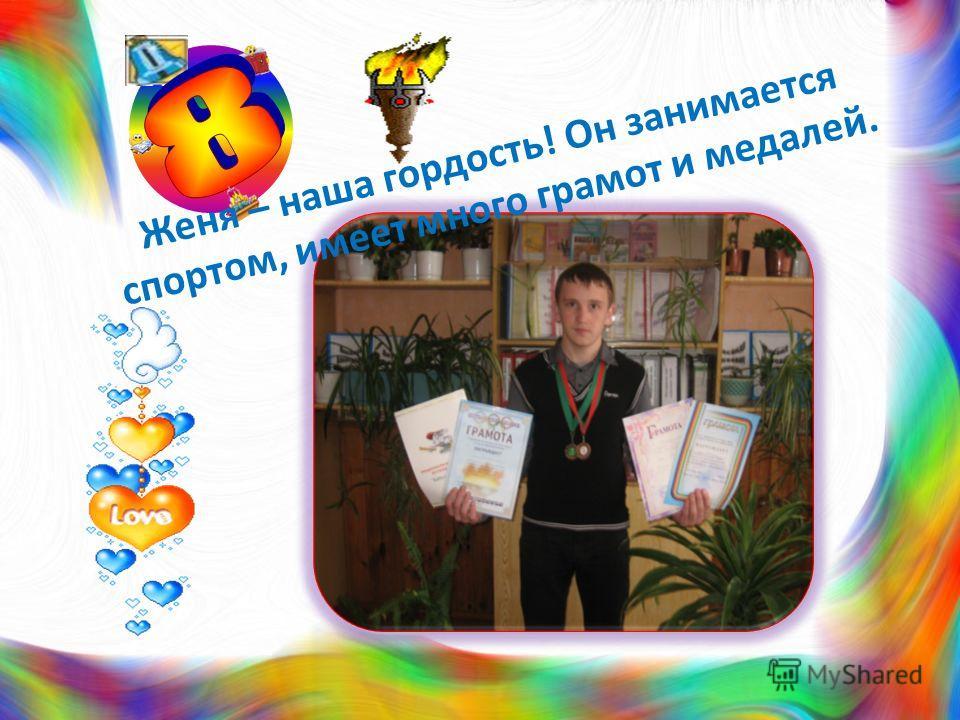 Женя – наша гордость! Он занимается спортом, имеет много грамот и медалей.