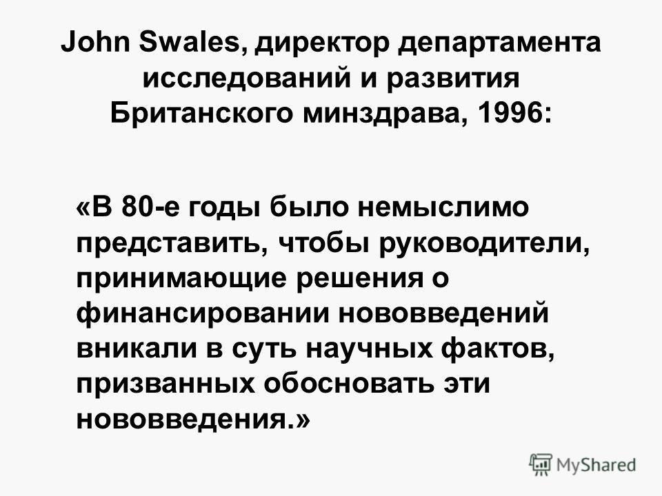 John Swales, директор департамента исследований и развития Британского минздрава, 1996: «В 80-е годы было немыслимо представить, чтобы руководители, принимающие решения о финансировании нововведений вникали в суть научных фактов, призванных обосноват